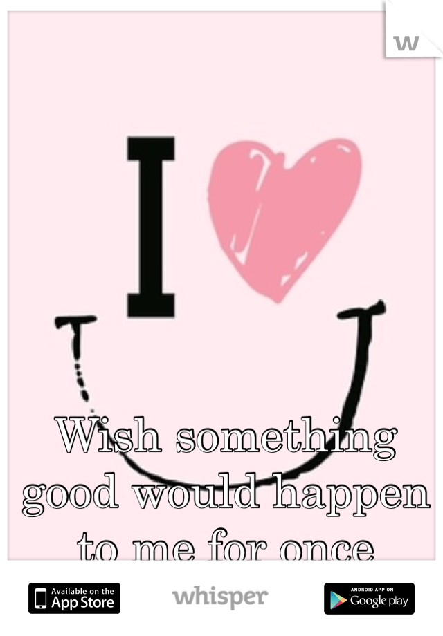Wish something good would happen to me for once