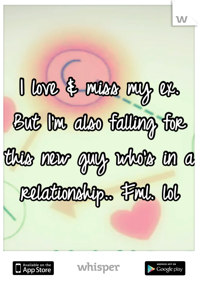 I love & miss my ex.  But I'm also falling for this new guy who's in a relationship.. Fml. lol