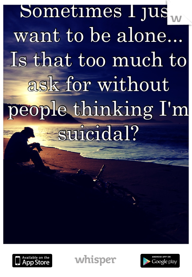 Sometimes I just want to be alone... Is that too much to ask for without people thinking I'm suicidal?