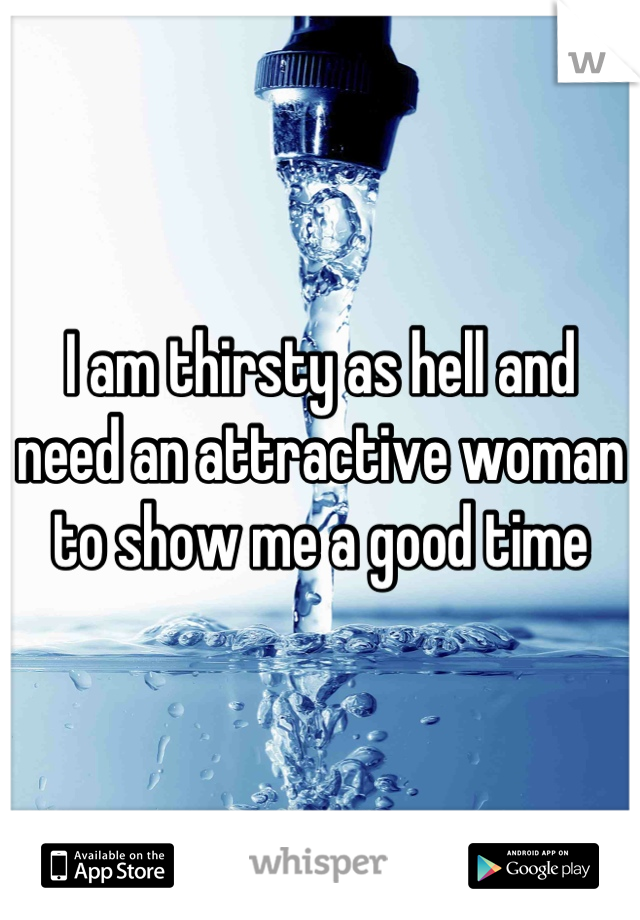 I am thirsty as hell and need an attractive woman to show me a good time