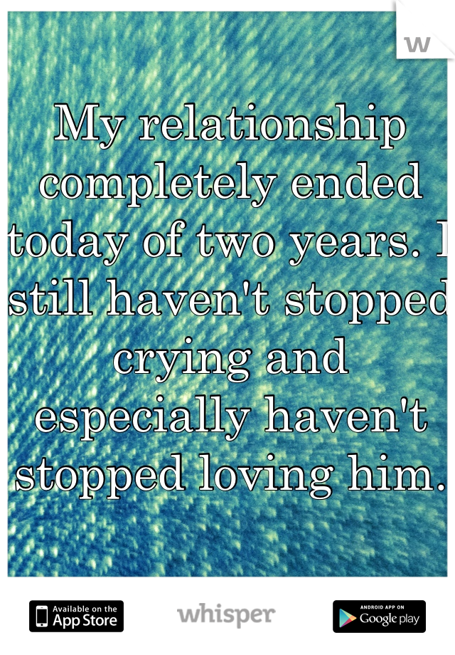 My relationship completely ended today of two years. I still haven't stopped crying and especially haven't stopped loving him.
