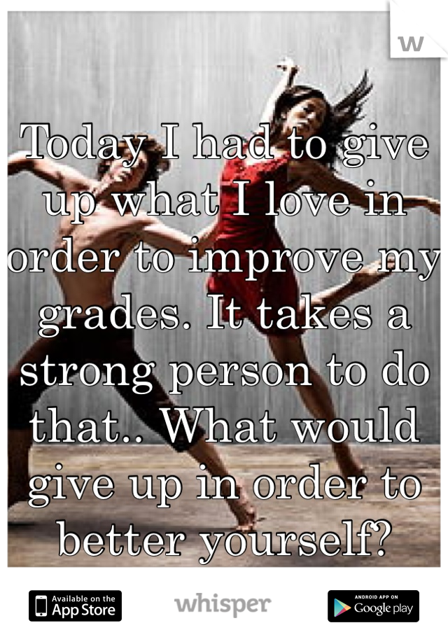 Today I had to give up what I love in order to improve my grades. It takes a strong person to do that.. What would give up in order to better yourself?