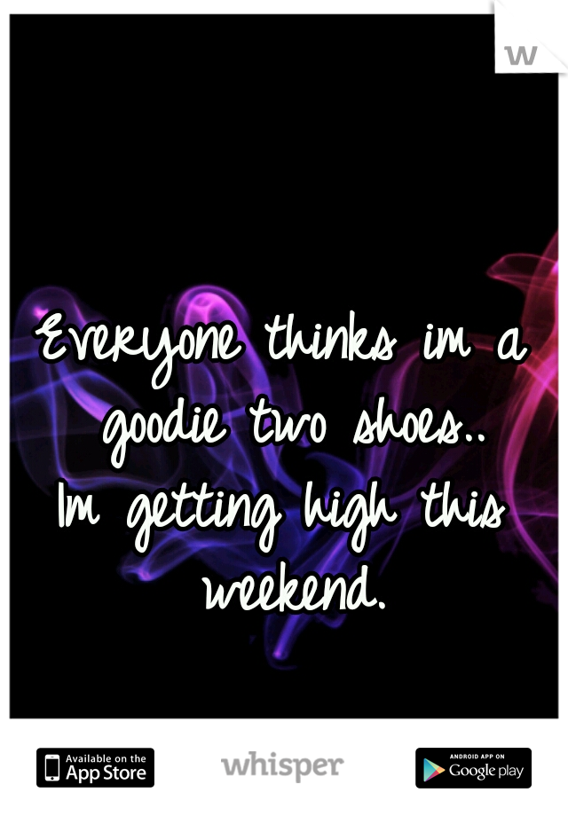 Everyone thinks im a goodie two shoes..  Im getting high this weekend.
