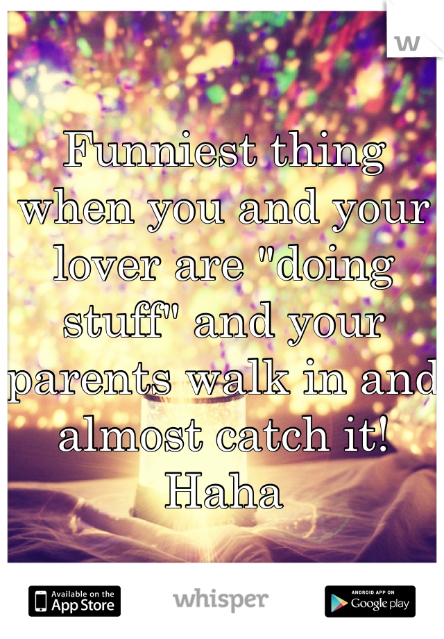 """Funniest thing when you and your lover are """"doing stuff"""" and your parents walk in and almost catch it! Haha"""