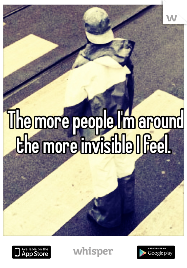The more people I'm around the more invisible I feel.