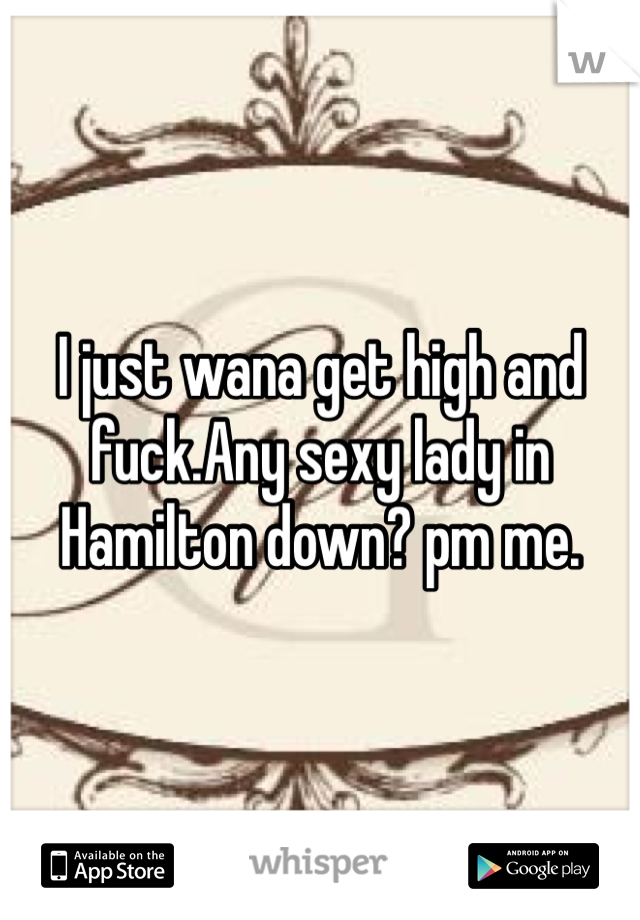 I just wana get high and fuck.Any sexy lady in Hamilton down? pm me.