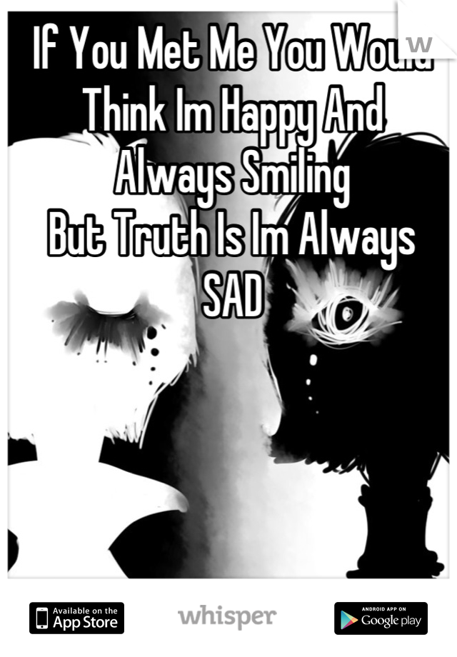 If You Met Me You Would Think Im Happy And  Always Smiling  But Truth Is Im Always  SAD