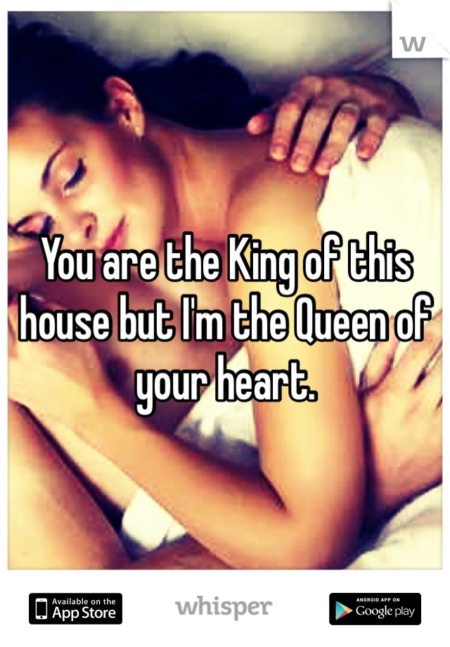 You are the King of this house but I'm the Queen of your heart.