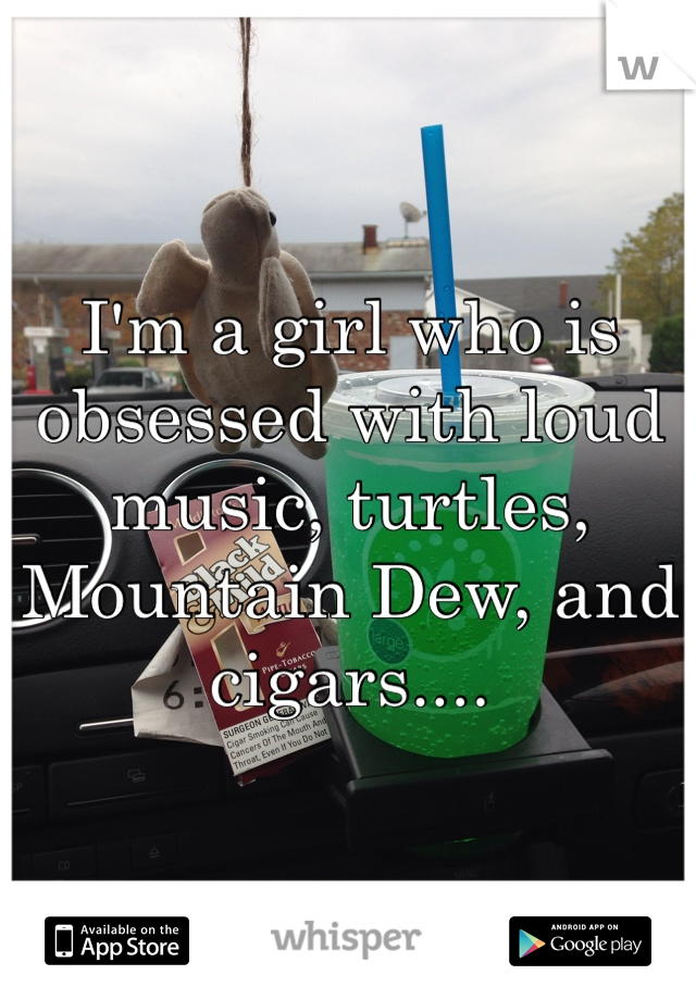 I'm a girl who is obsessed with loud music, turtles, Mountain Dew, and cigars....