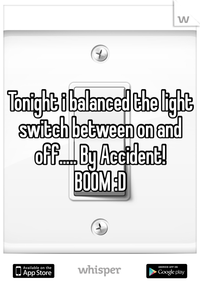 Tonight i balanced the light switch between on and off..... By Accident! BOOM :D