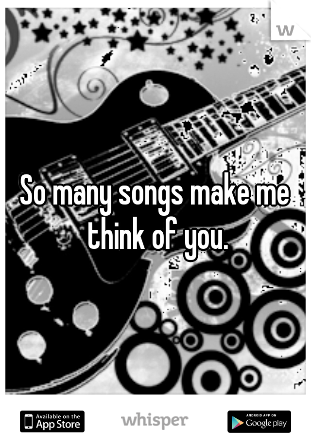 So many songs make me think of you.