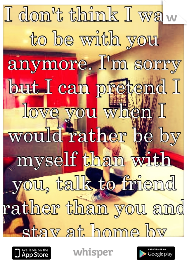I don't think I want to be with you anymore. I'm sorry but I can pretend I love you when I would rather be by myself than with you, talk to friend rather than you and stay at home by myself. Sorry x