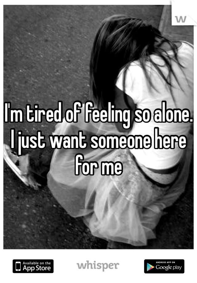I'm tired of feeling so alone. I just want someone here for me