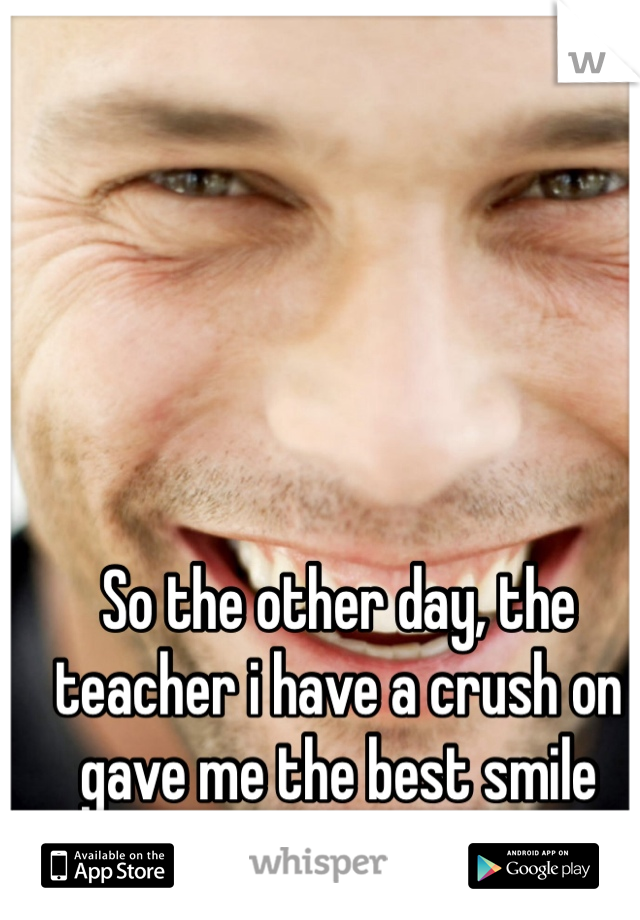So the other day, the teacher i have a crush on gave me the best smile ever ahh.. :p