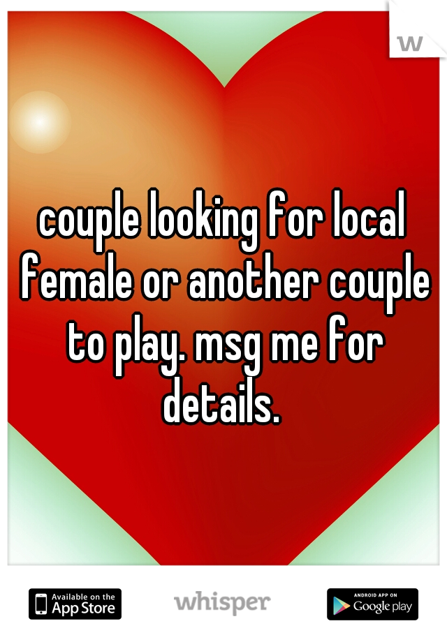 couple looking for local female or another couple to play. msg me for details.