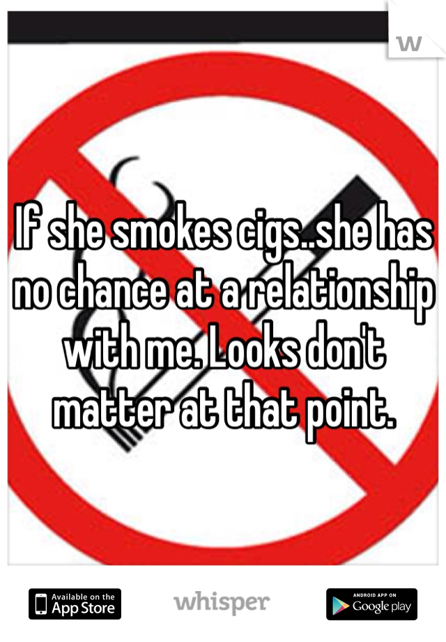If she smokes cigs..she has no chance at a relationship with me. Looks don't matter at that point.