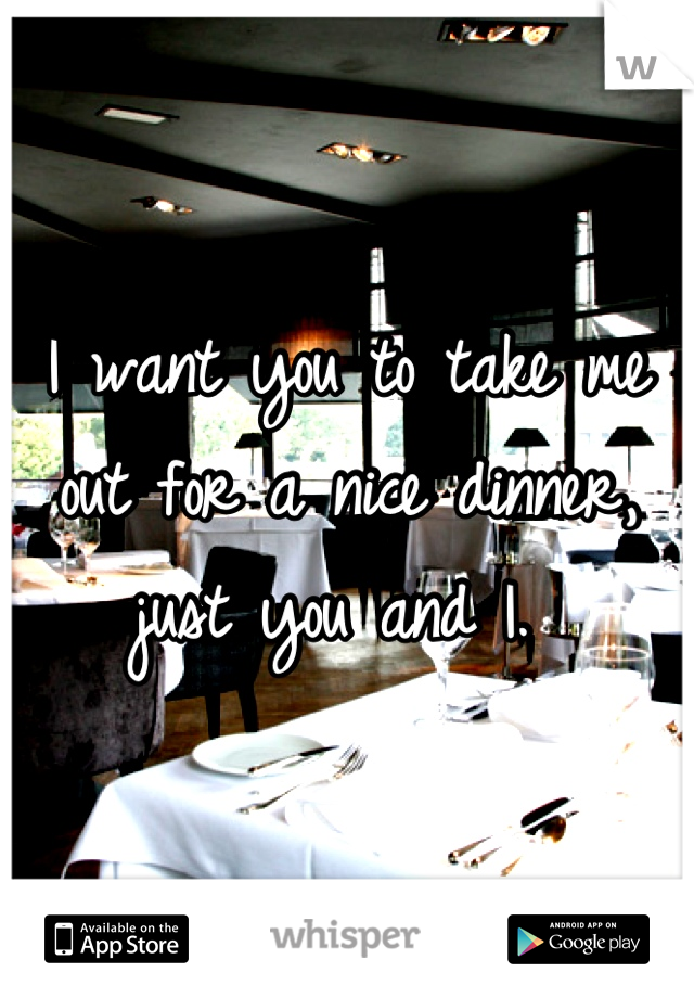 I want you to take me out for a nice dinner, just you and I.