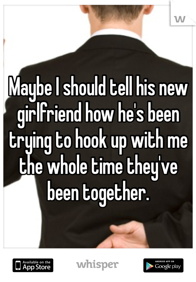 Maybe I should tell his new girlfriend how he's been trying to hook up with me the whole time they've been together.