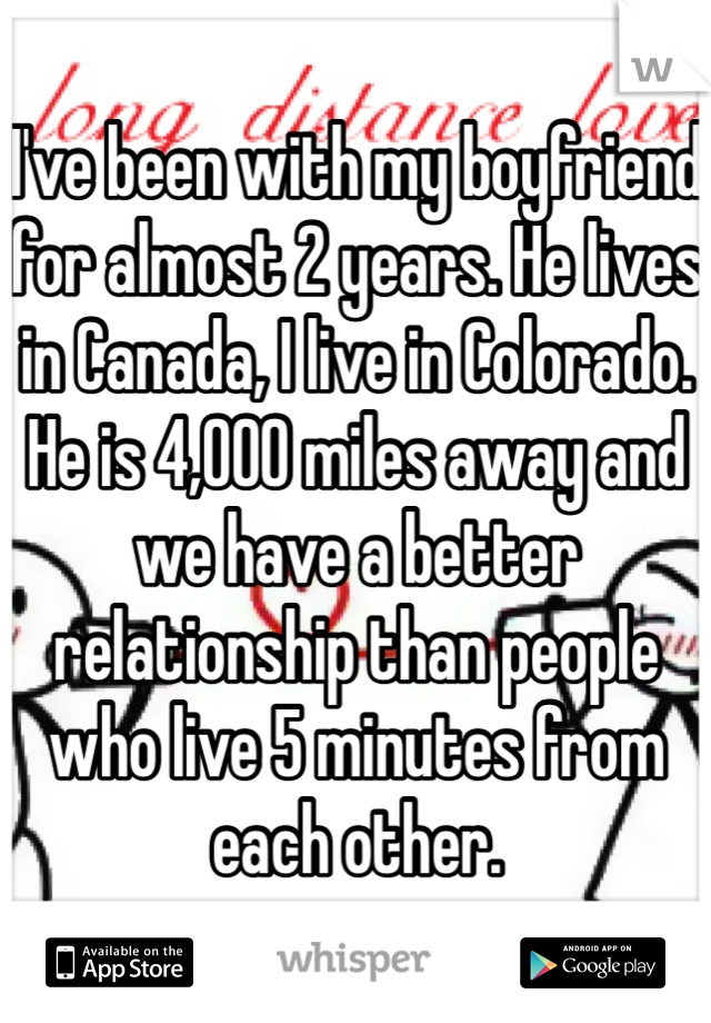 I've been with my boyfriend for almost 2 years. He lives in Canada, I live in Colorado. He is 4,000 miles away and we have a better relationship than people who live 5 minutes from each other.