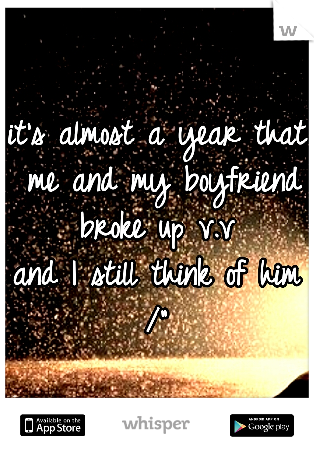 """it's almost a year that me and my boyfriend broke up v.v  and I still think of him /"""""""