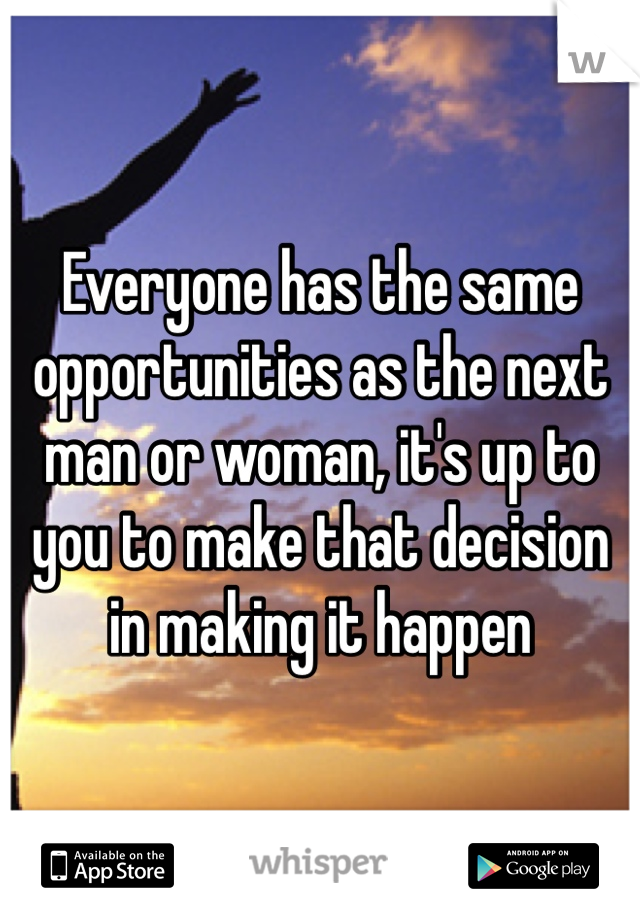 Everyone has the same opportunities as the next man or woman, it's up to you to make that decision in making it happen