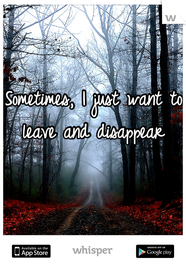 Sometimes, I just want to leave and disappear