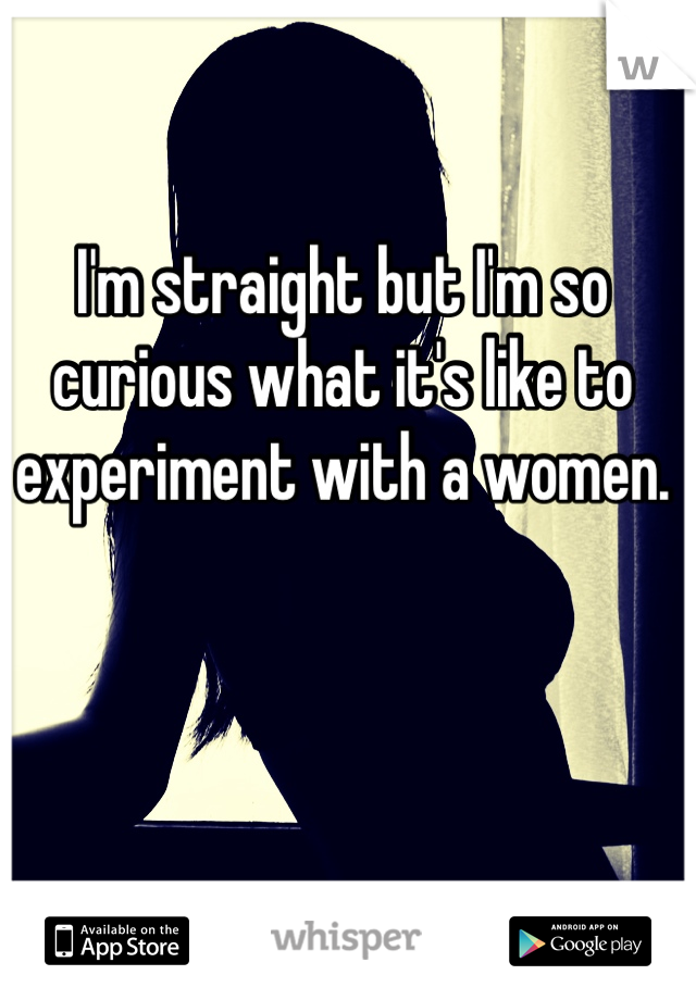 I'm straight but I'm so curious what it's like to experiment with a women.