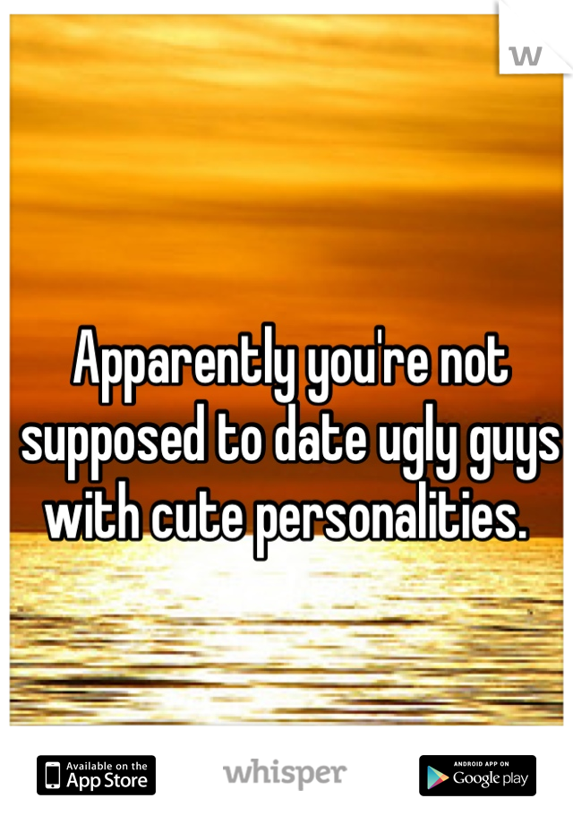 Apparently you're not supposed to date ugly guys with cute personalities.