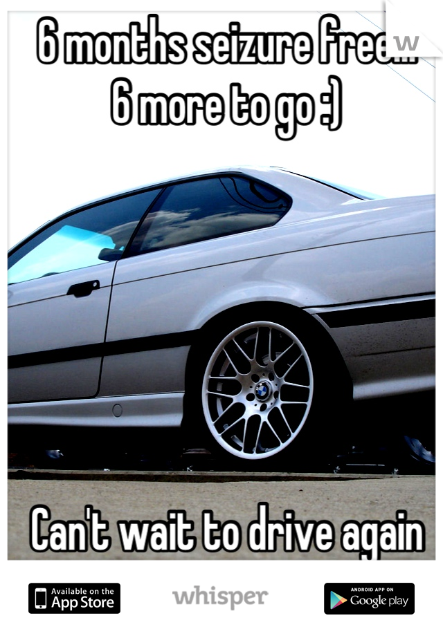 6 months seizure free... 6 more to go :)       Can't wait to drive again