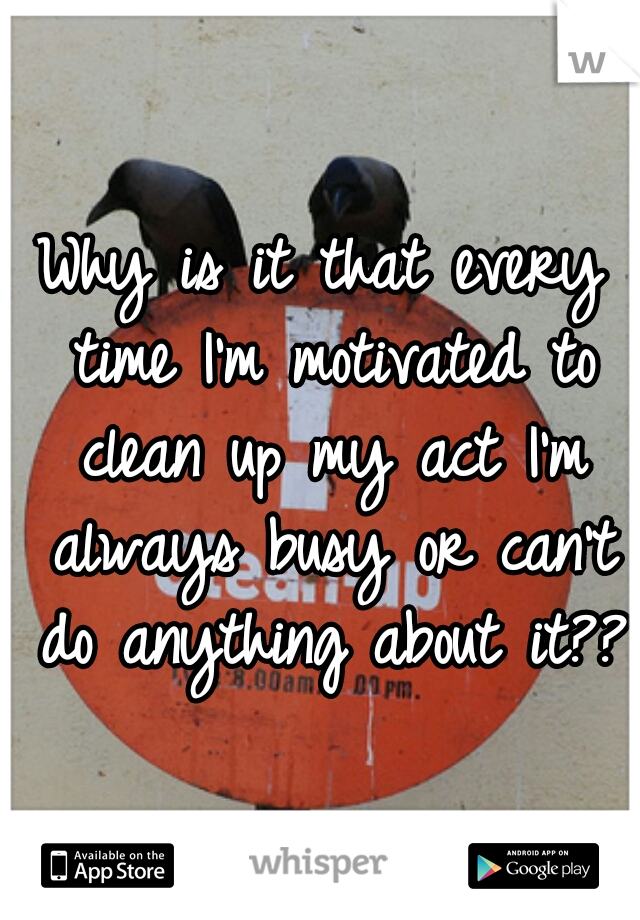Why is it that every time I'm motivated to clean up my act I'm always busy or can't do anything about it??