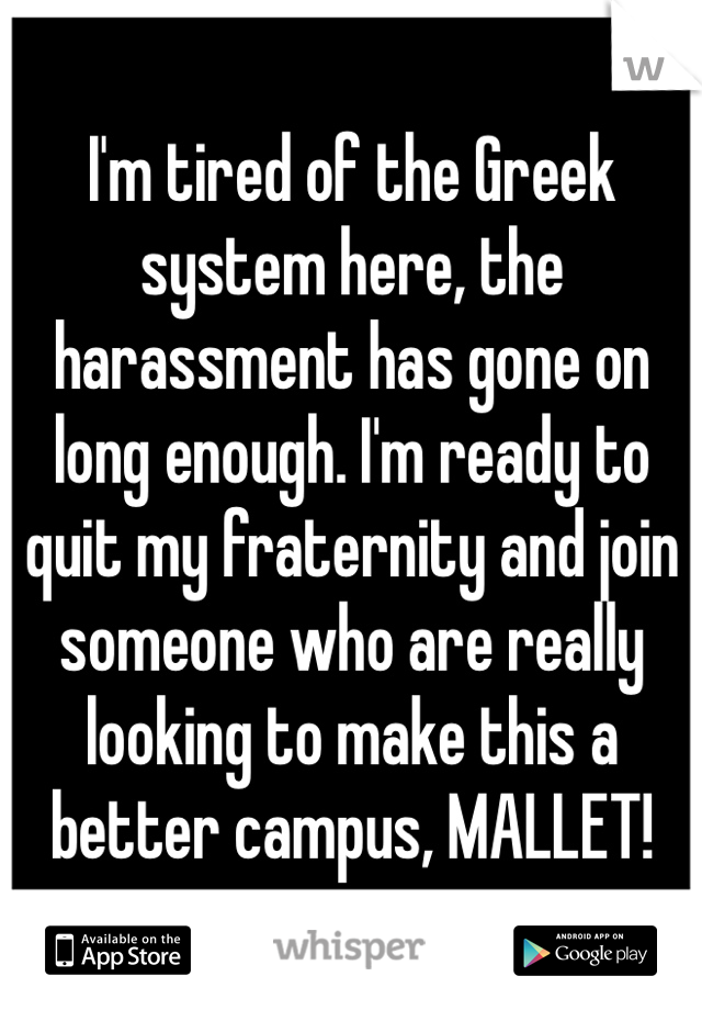I'm tired of the Greek system here, the harassment has gone on long enough. I'm ready to quit my fraternity and join someone who are really looking to make this a better campus, MALLET!