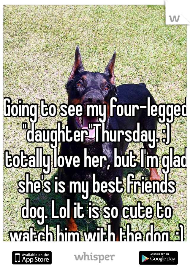 "Going to see my four-legged ""daughter""Thursday. :) totally love her, but I'm glad she's is my best friends dog. Lol it is so cute to watch him with the dog. :)"