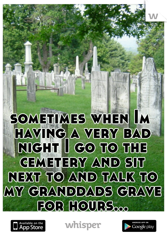 sometimes when Im having a very bad night I go to the cemetery and sit next to and talk to my granddads grave for hours...