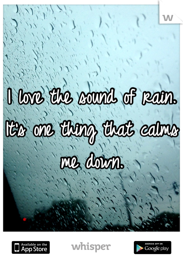 I love the sound of rain. It's one thing that calms me down.
