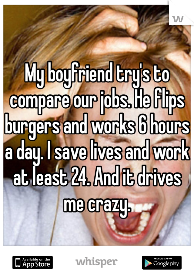 My boyfriend try's to compare our jobs. He flips burgers and works 6 hours a day. I save lives and work at least 24. And it drives me crazy.