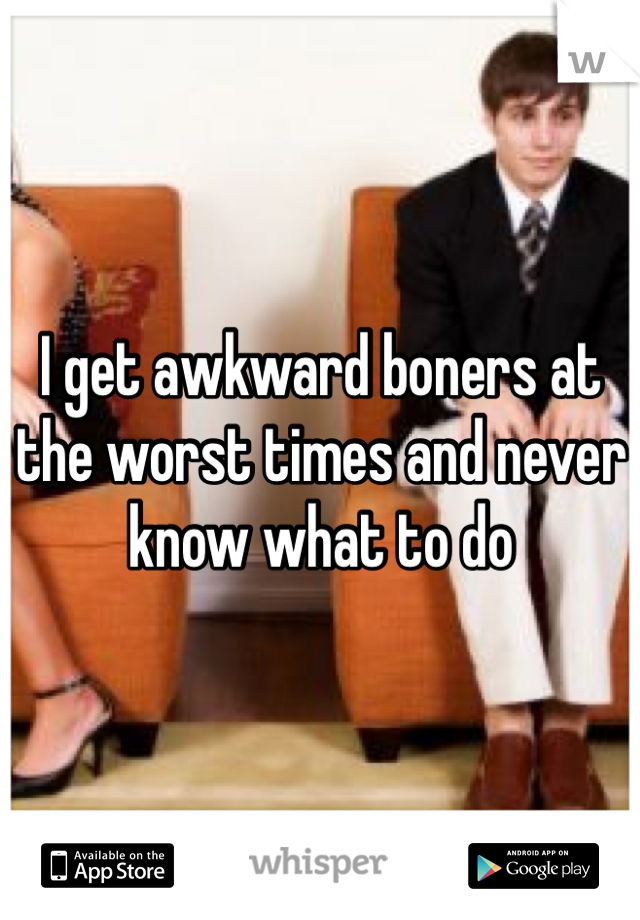 I get awkward boners at the worst times and never know what to do