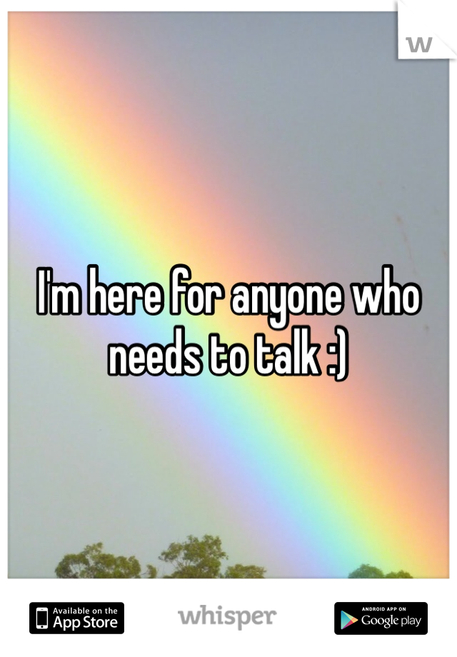 I'm here for anyone who needs to talk :)