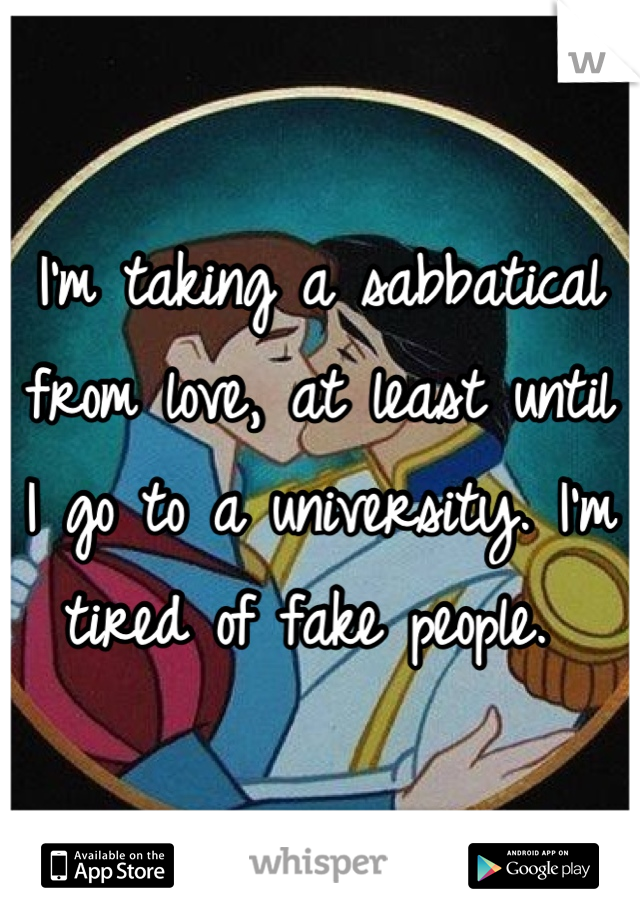 I'm taking a sabbatical from love, at least until I go to a university. I'm tired of fake people.