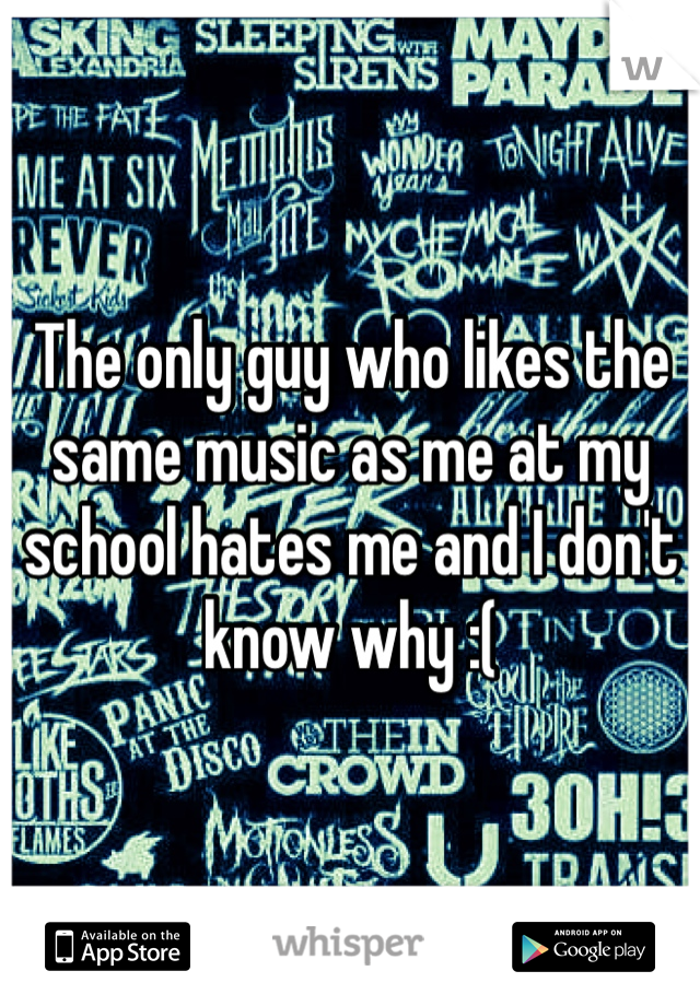 The only guy who likes the same music as me at my school hates me and I don't know why :(