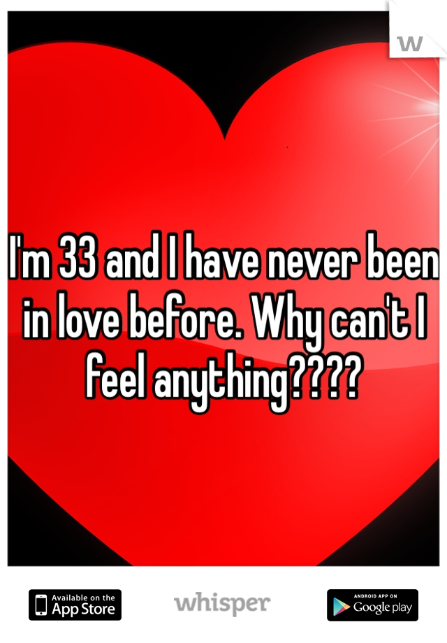 I'm 33 and I have never been in love before. Why can't I feel anything????