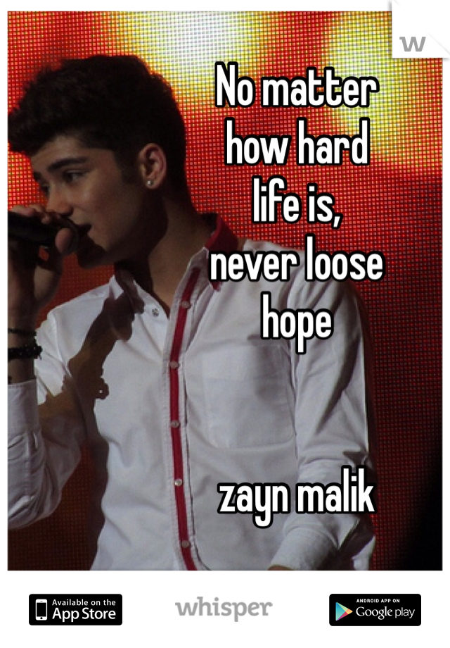 No matter how hard life is,  never loose hope   zayn malik