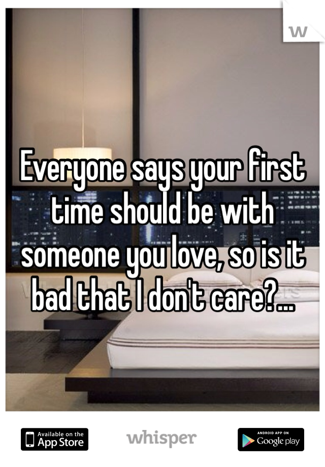 Everyone says your first time should be with someone you love, so is it bad that I don't care?...