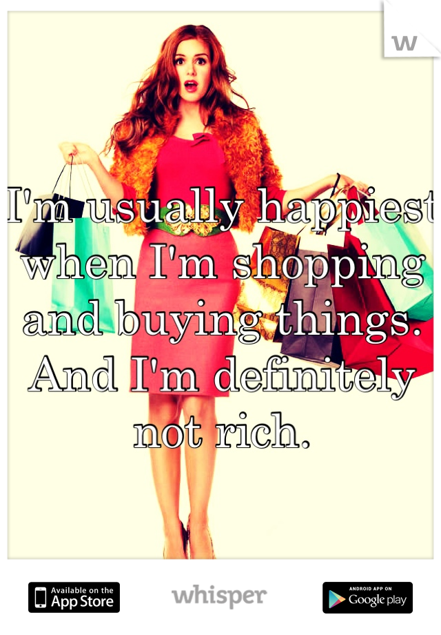 I'm usually happiest when I'm shopping and buying things. And I'm definitely not rich.