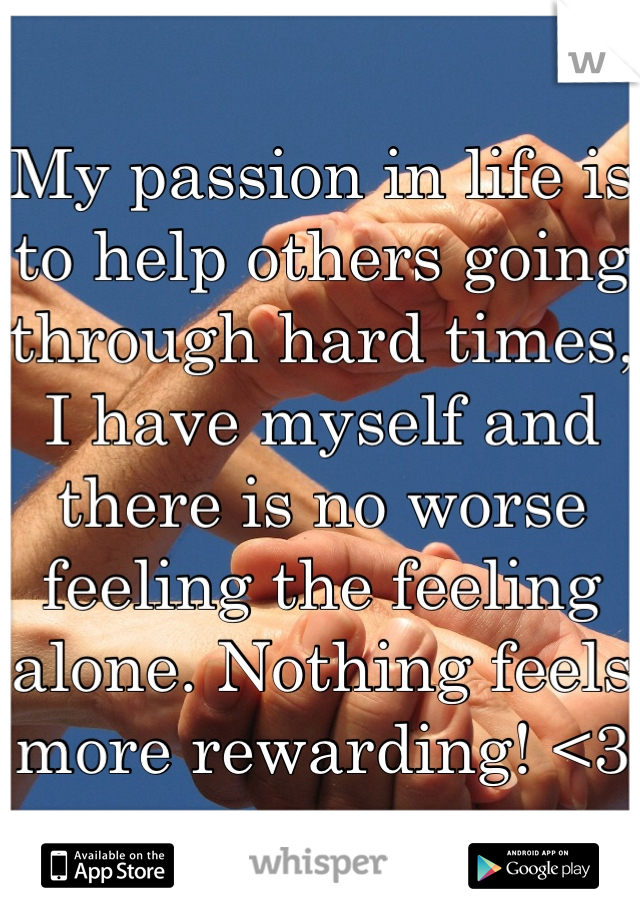 My passion in life is to help others going through hard times, I have myself and there is no worse feeling the feeling alone. Nothing feels more rewarding! <3