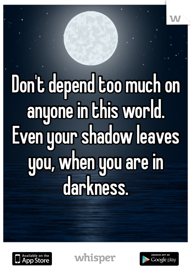 Don't depend too much on anyone in this world.  Even your shadow leaves you, when you are in darkness.