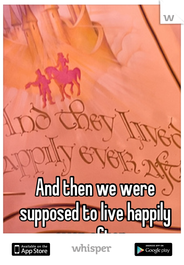 And then we were supposed to live happily ever after...