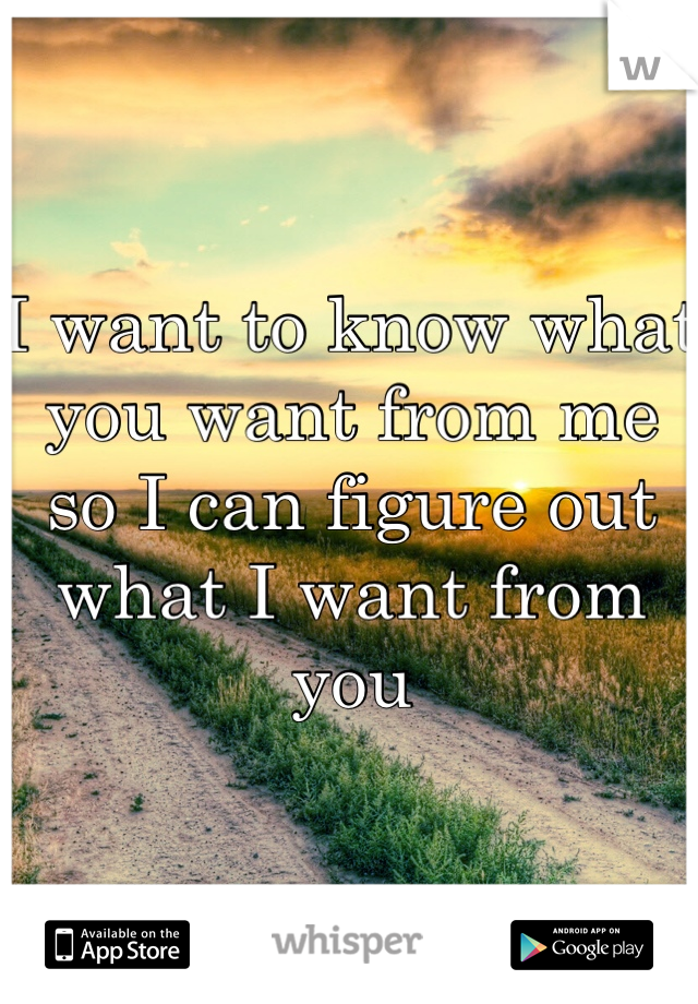 I want to know what you want from me so I can figure out what I want from you