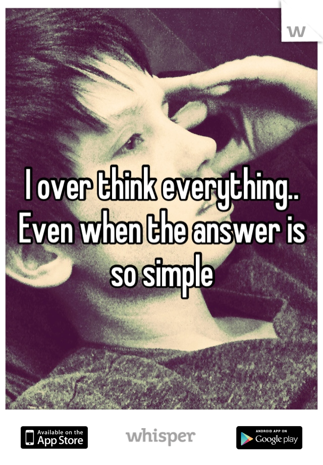 I over think everything.. Even when the answer is so simple