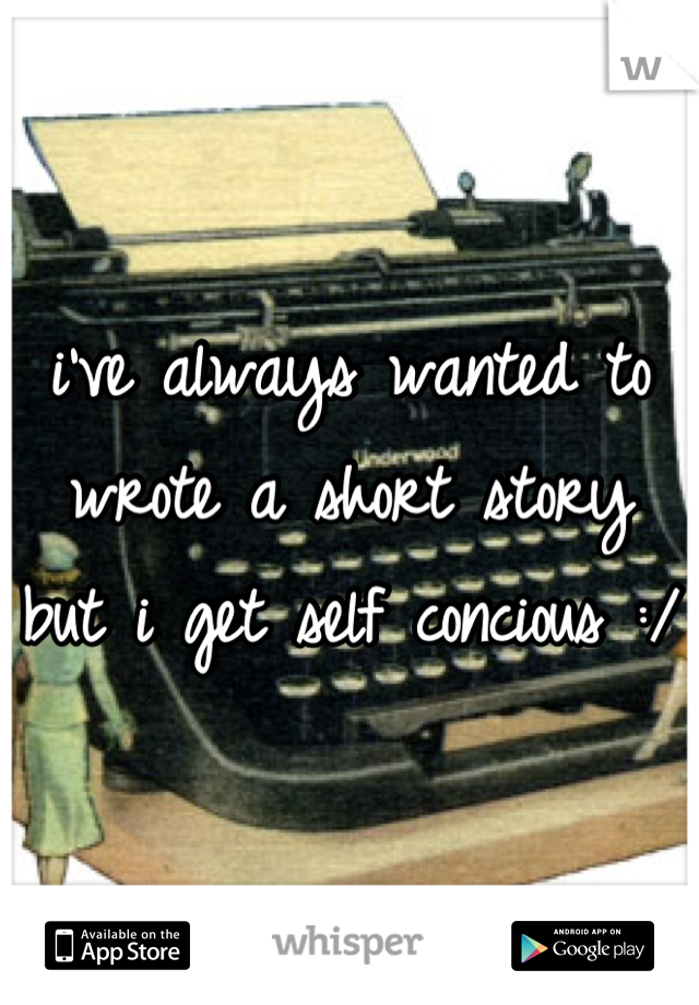 i've always wanted to wrote a short story but i get self concious :/