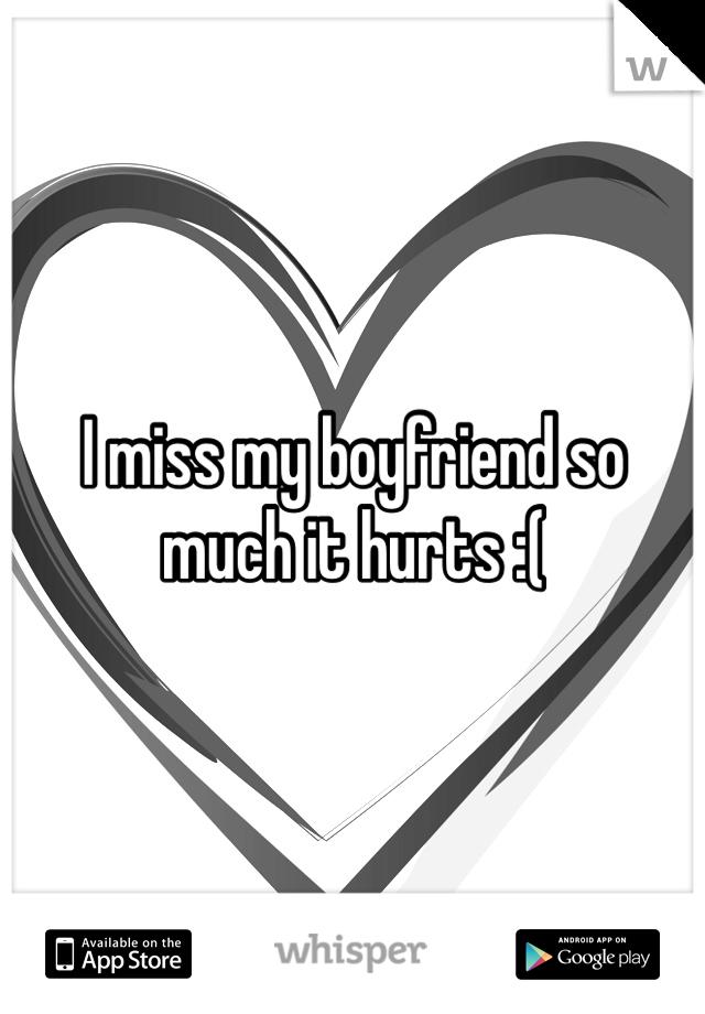 I miss my boyfriend so much it hurts :(